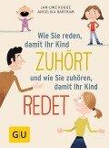 Wie Sie reden, damit Ihr Kind zuhört und wie Sie zuhören, damit Ihr Kind redet - Angelika Bartram, Jan-Uwe Rogge