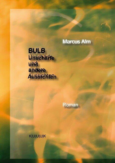 BULB. Unschärfe und andere Aussichten - Marcus Alm