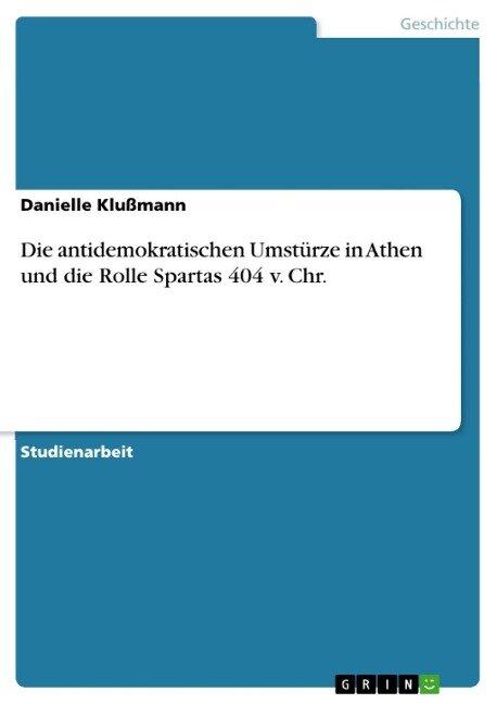 Die antidemokratischen Umstürze in Athen und die Rolle Spartas 404 v. Chr. - Danielle Klußmann