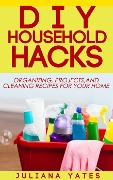 DIY Household Hacks: Organizing, Projects & Cleaning Recipes for your Home - Juliana Yates