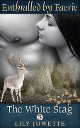 The White Stag, Part 3 (Enthralled by Faerie) - Lily Juwette