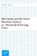 Bob Dexter and the Storm Mountain Mysteryor, The Secret of the Log Cabin - Willard F. Baker