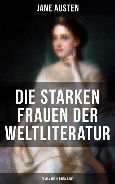 Die starken Frauen der Weltliteratur - 26 Romane in einem Band - Jane Austen, George Sand, William Makepeace Thackeray, Theodor Fontane, Charles Dickens