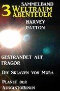Sammelband 3 Weltraum-Abenteuer: Gestrandet auf Fragor/ Die Sklaven von Mura/ Planet der Ausgestoßenen - Harvey Patton