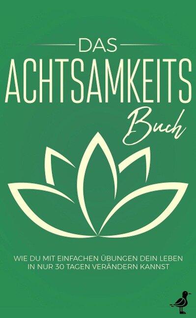 Das Achtsamkeits Buch: Wie Du mit einfachen Übungen Dein Leben in nur 30 Tagen verändern kannst - Neele Blumenberg