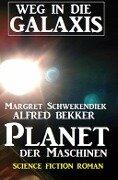Planet der Maschinen: Weg in die Galaxis - Alfred Bekker, Margret Schwekendiek