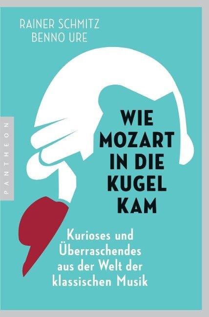 Wie Mozart in die Kugel kam - Rainer Schmitz, Benno Ure