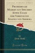 Probedrucke Marken mit Specimen Sowie Essais der Vereinigten Staaten von Amerika (Classic Reprint) - Paul Kohl