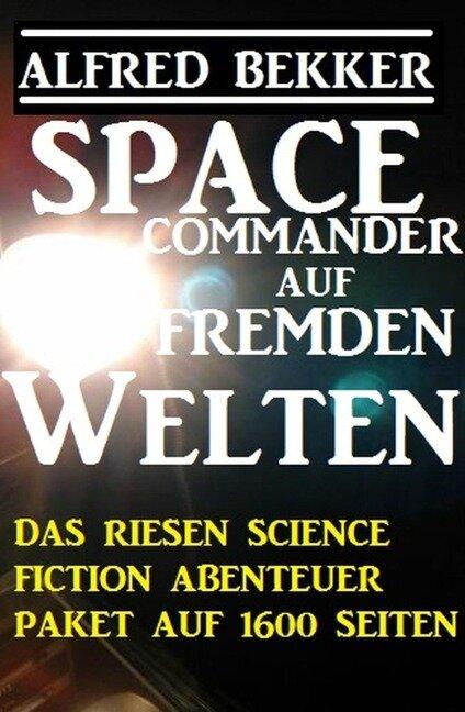 Space Commander auf fremden Welten: Das Riesen Science Fiction Abenteuer Paket auf 1600 Seiten - Alfred Bekker