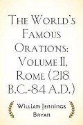 World's Famous Orations: Volume II, Rome (218 B.C.-84 A.D.) - William Jennings Bryan