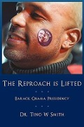 The Reproach Is Lifted: Barack Obama Presidency - Tino W. Smith, Dr Tino W. Smith