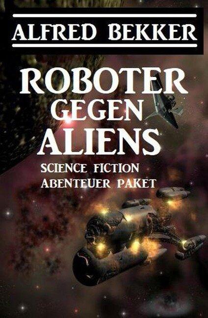 Roboter gegen Aliens: Science Fiction Abenteuer Paket - Alfred Bekker