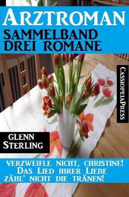 Arztroman Sammelband 3 Romane ¿ Verzweifele nicht, Christine / Das Lied ihrer Liebe / Zähl' nicht die Tränen! - Glenn Stirling