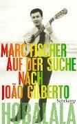 Hobalala. Auf der Suche nach João Gilberto - Marc Fischer