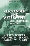 Vergangen und verweht: Vier historische Thriller - Alfred Bekker, Hendrik M. Bekker, Robert W. Arndt