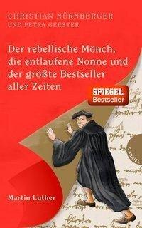 Der rebellische Mönch, die entlaufene Nonne und der größte Bestseller aller Zeiten, Martin Luther - Christian Nürnberger, Petra Gerster