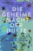 Die geheime Macht der Düfte - Robert Müller-Grünow, Olaf Köhne, Peter Käfferlein