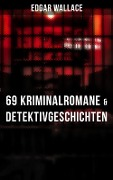 Edgar Wallace: 69 Kriminalromane & Detektivgeschichten in einem Band - Edgar Wallace