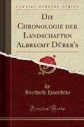 Die Chronologie der Landschaften Albrecht Dürer's (Classic Reprint) - Berthold Haendcke