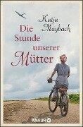 Die Stunde unserer Mütter - Katja Maybach