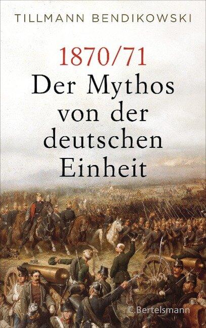 1870/71: Der Mythos von der deutschen Einheit - Tillmann Bendikowski