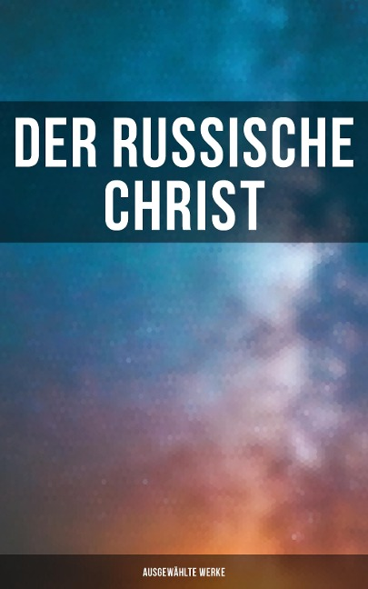 Der russische Christ: Ausgewählte Werke - Fjodor Michailowitsch Dostojewski, Leo Tolstoi, Nikolai Leskow, Fjodor Sologub, Anton Pavlovich Tschechow