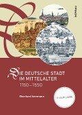 Die deutsche Stadt im Mittelalter 1150-1550 - Eberhard Isenmann