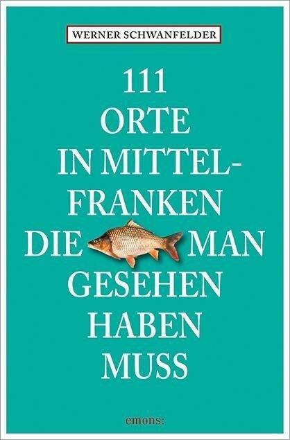 111 Orte in Mittelfranken, die man gesehen haben muss - Werner Schwanfelder