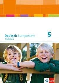 deutsch.kompetent. Arbeitsheft mit Lösungen 5. Ausgabe Bayern ab 2017 -