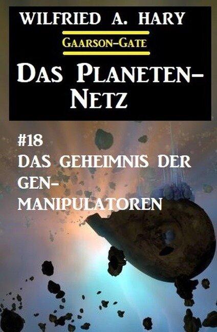 Das Planeten-Netz 18: Das Geheimnis der Gen-Manipulatoren - Wilfried A. Hary