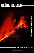 Glühende Lava: Thriller - Ursula Gerber