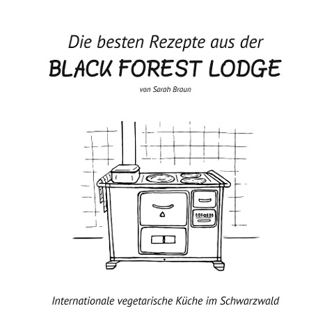 Die besten Rezepte aus der Black Forest Lodge - Sarah Braun