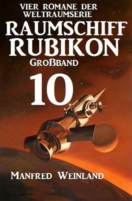 Raumschiff Rubikon Großband 10 - Vier Romane der Weltraumserie - Manfred Weinland