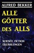 Alle Götter des Alls: Science Fiction Erzählungen - Alfred Bekker