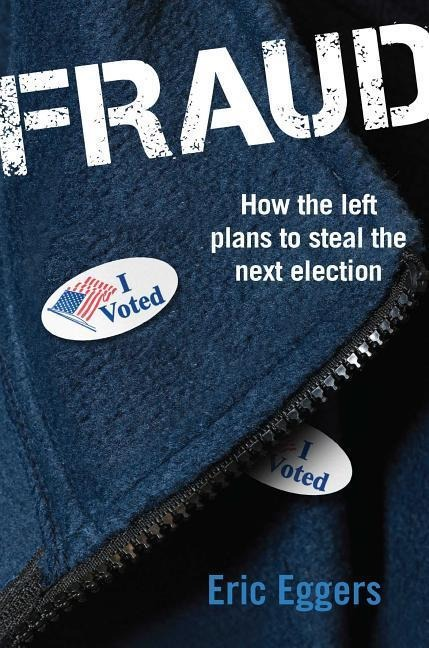 Fraud: How the Left Plans to Steal the Next Election - Eric Eggers