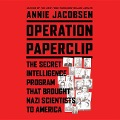 Operation Paperclip: The Secret Intelligence Program to Bring Nazi Scientists to America - Annie Jacobsen