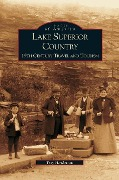 Lake Superior Country: 19th Century Travel and Tourism - Troy Henderson, T. Henderson