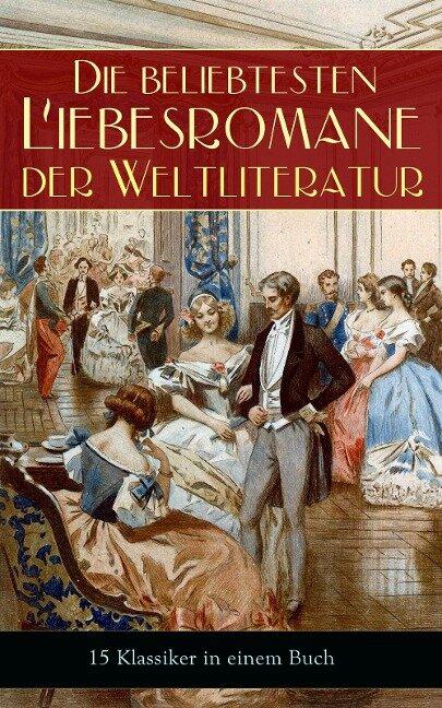 Die beliebtesten Liebesromane der Weltliteratur (15 Klassiker in einem Buch) - Jane Austen, Johann Wolfgang von Goethe, Victor Hugo, George Sand, Nathaniel Hawthorne