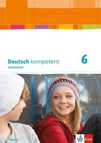 Deutsch kompetent 6. Arbeitsheft mit Lösungen Klasse 6. Ausgabe Bayern -