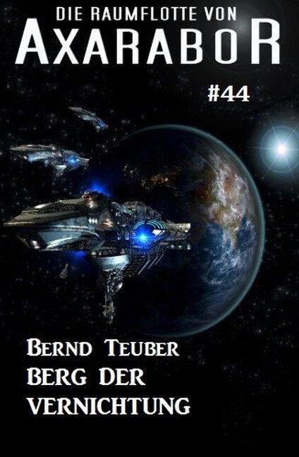 Die Raumflotte von Axarabor #44: Berg der Vernichtung - Bernd Teuber