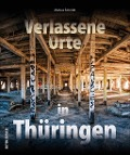 Verlassene Orte in Thüringen - Markus Schmidt