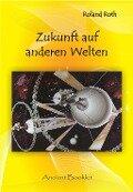 Zukunft auf anderen Welten - Roland Roth