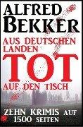 Zehn Krimis auf 1500 Seiten - Aus deutschen Landen tot auf den Tisch - Alfred Bekker