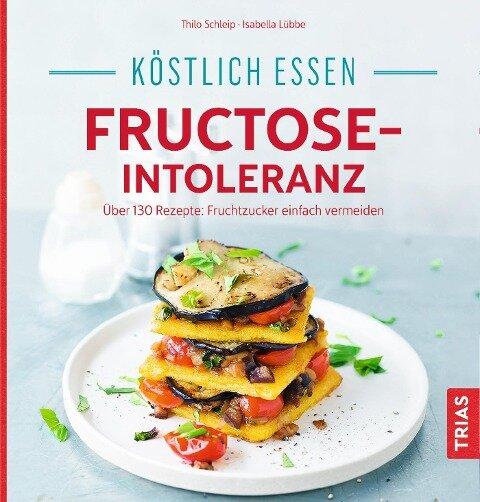 Köstlich essen - Fructose-Intoleranz - Thilo Schleip, Isabella Lübbe