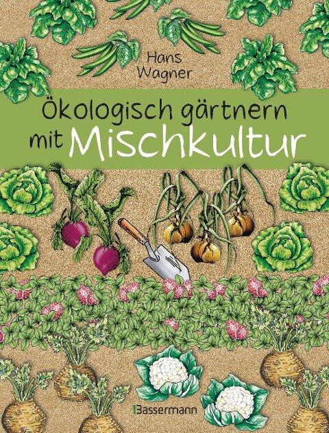 Ökologisch gärtnern mit Mischkultur. - Hans Wagner