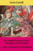 The Original Version of Alice's Adventures Under Ground + Alice's Adventures in Wonderland - Lewis Carroll