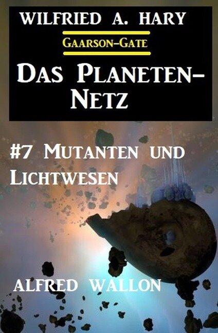 Das Planeten-Netz 7: Mutanten und Lichtwesen - Wilfried A. Hary, Alfred Wallon