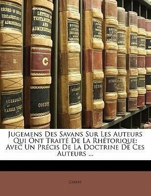 Jugemens Des Savans Sur Les Auteurs Qui Ont Traité De La Rhétorique: Avec Un Précis De La Doctrine De Ces Auteurs ... - Gibert