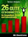 26 gute Gewohnheiten für Gesundheit, Erfolg und Lebensfreude - Barbara Brühwiler