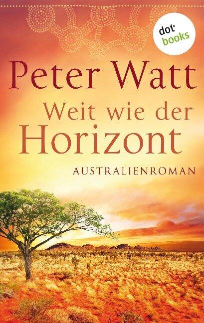 Weit wie der Horizont: Die große Australien-Saga - Band 1 - Peter Watt
